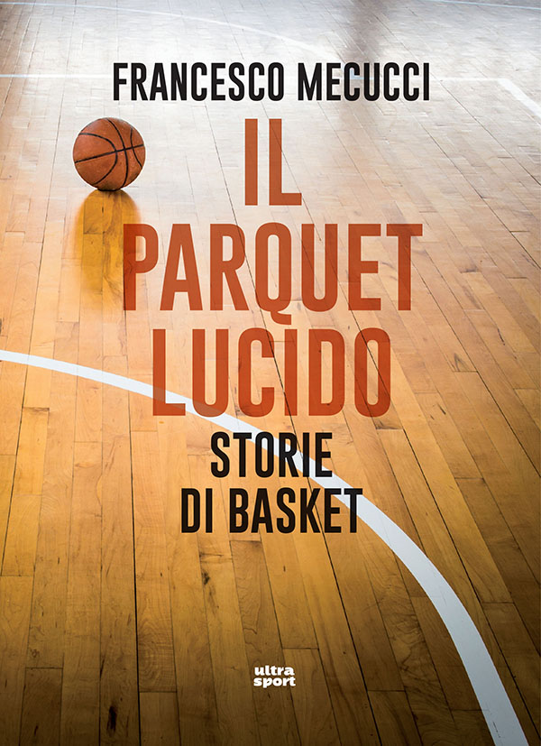 francesco mecucci il parquet lucido storie di basket ultra edizioni